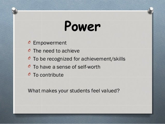 Power O Empowerment O The need to achieve O To be recognized for achievement/skills O To have a sense of self-worth O To c...