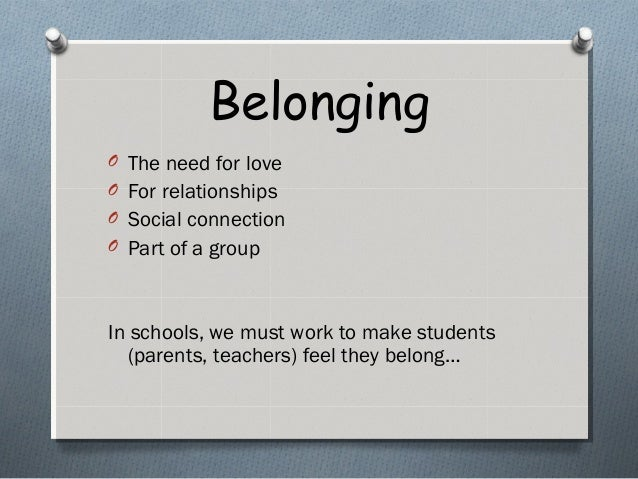 Belonging O The need for love O For relationships O Social connection O Part of a group In schools, we must work to make s...