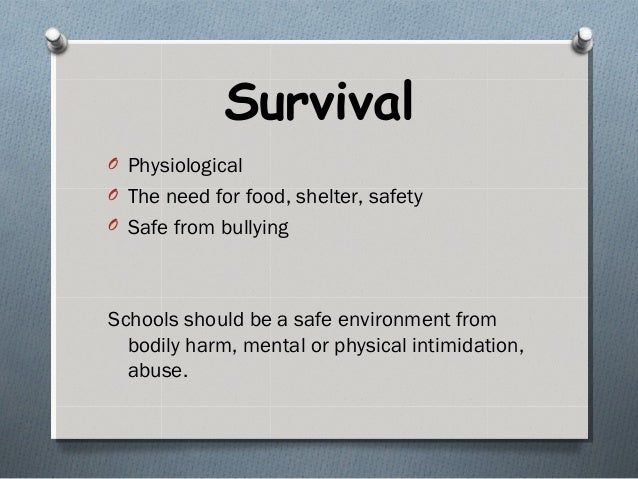 Survival O Physiological O The need for food, shelter, safety O Safe from bullying Schools should be a safe environment fr...