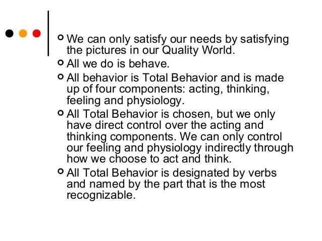  We can only satisfy our needs by satisfyingthe pictures in our Quality World. All we do is behave. All behavior is Tot...