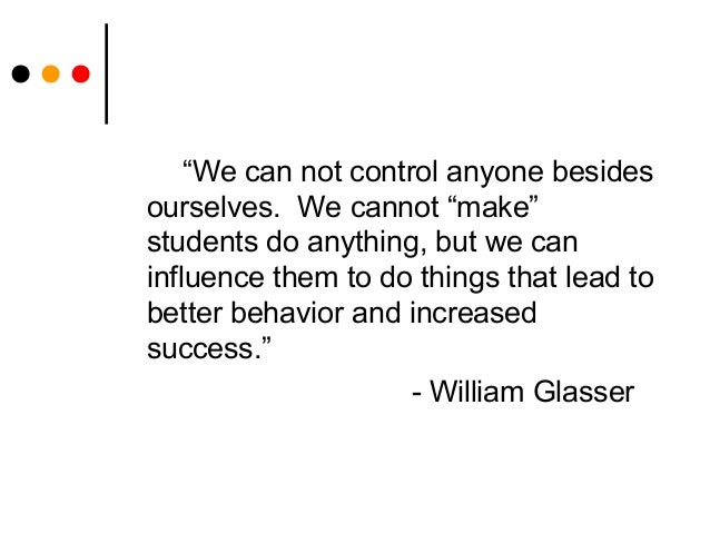 """""""We can not control anyone besidesourselves. We cannot """"make""""students do anything, but we caninfluence them to do things t..."""