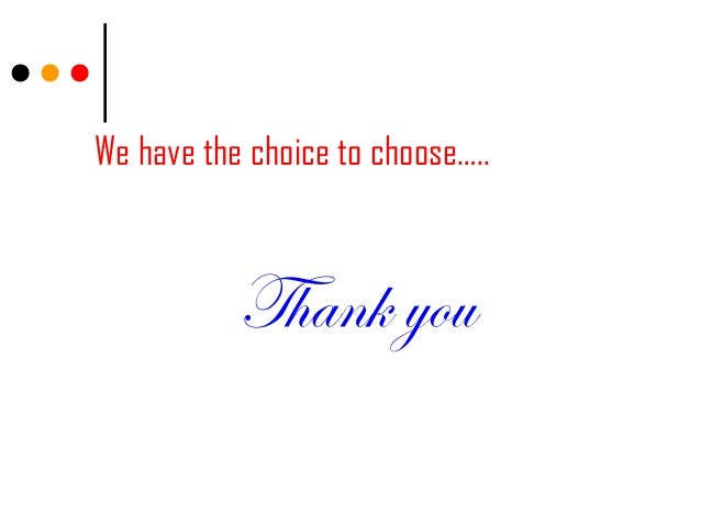 We have the choice to choose…..Thank you