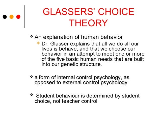 GLASSERS' CHOICETHEORY An explanation of human behavior Dr. Glasser explains that all we do all ourlives is behave, and ...