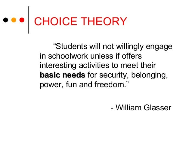 an eclectic theory of the choice The choice theory holds that people can control only their own behavior, and that all people need a sense of belonging, freedom, power, and fun this article argues that teachers must recognize that these needs motivate student behavior, and describes how a middle school turned its discipline and achievement problems around by using choice theory.