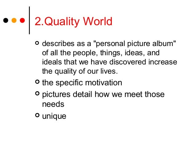 """2.Quality World describes as a """"personal picture album""""of all the people, things, ideas, andideals that we have discovere..."""