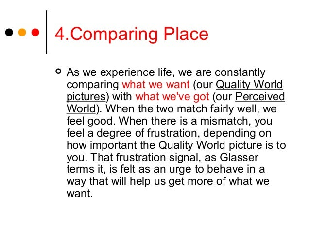 4.Comparing Place As we experience life, we are constantlycomparing what we want (our Quality Worldpictures) with what we...