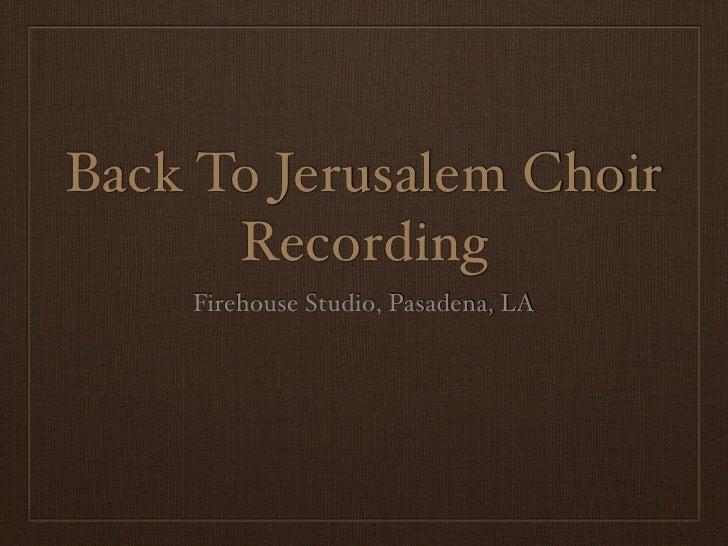 Back To Jerusalem Choir       Recording     Firehouse Studio, Pasadena, LA