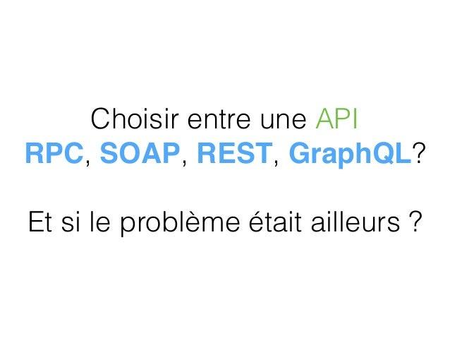 Choisir entre une API RPC, SOAP, REST, GraphQL?  Et si le problème était ailleurs ?