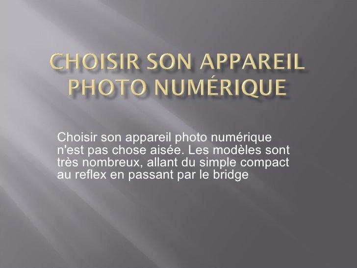 Choisir son appareil photo numérique n'est pas chose aisée. Les modèles sont très nombreux, allant du simple compact au re...
