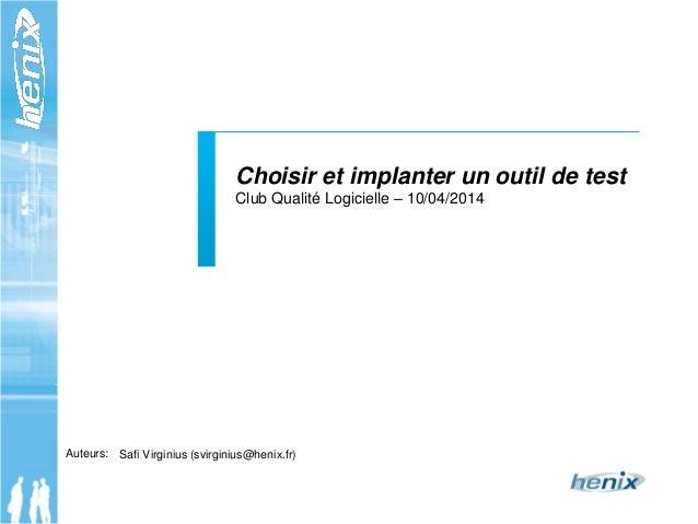 Auteurs: Choisir et implanter un outil de test Club Qualité Logicielle – 10/04/2014 Safi Virginius (svirginius@henix.fr)