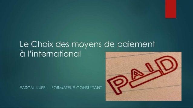 Le Choix des moyens de paiement à l'international PASCAL KUFEL – FORMATEUR CONSULTANT