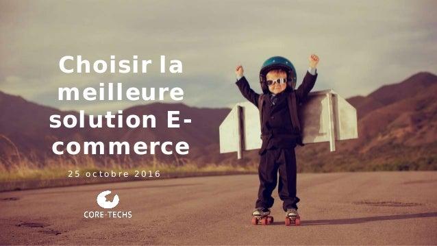 Choisir la meilleure solution E- commerce 2 5 o c t o b r e 2 0 1 6