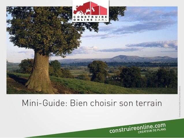 Mini-Guide: Bien choisir son terrain ConstruireOnlineS.A.R.L©Tousdroitsréservés. C O N S T R U I R E O N L I N E S . A . R...