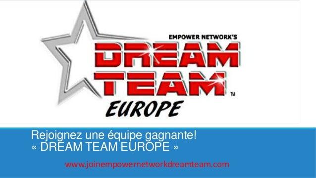 Rejoignez une équipe gagnante! « DREAM TEAM EUROPE » www.joinempowernetworkdreamteam.com