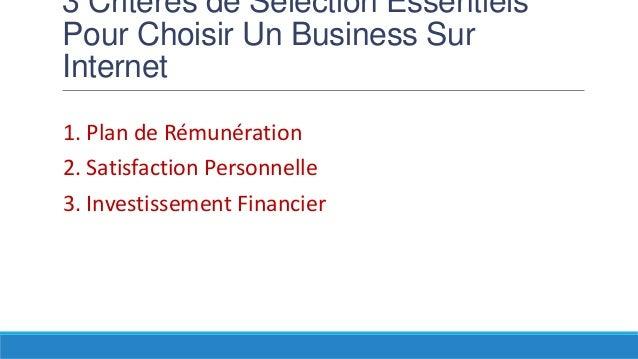 3 Critères de Selection Essentiels Pour Choisir Un Business Sur Internet 1. Plan de Rémunération 2. Satisfaction Personnel...