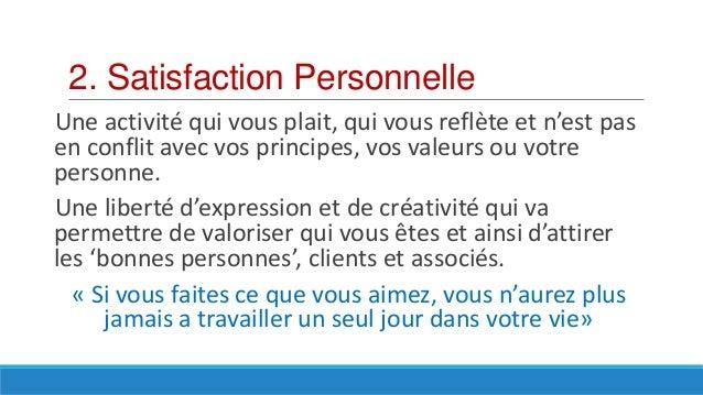 2. Satisfaction Personnelle Une activité qui vous plait, qui vous reflète et n'est pas en conflit avec vos principes, vos ...