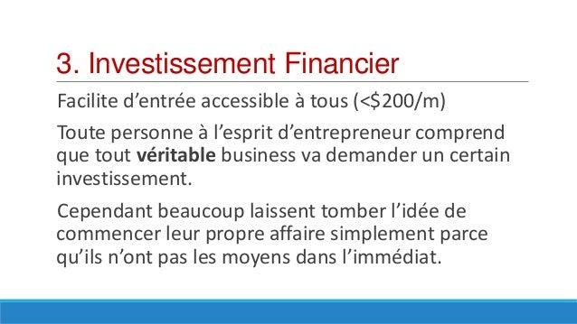 3. Investissement Financier Facilite d'entrée accessible à tous (<$200/m) Toute personne à l'esprit d'entrepreneur compren...