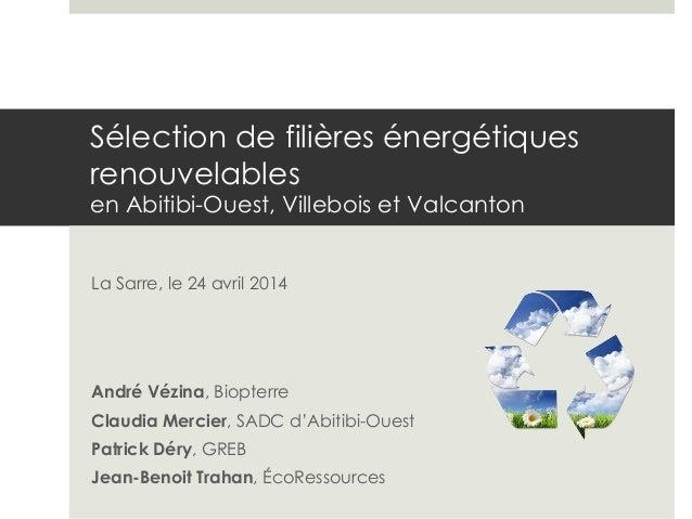 Sélection de filières énergétiques renouvelables en Abitibi-Ouest, Villebois et Valcanton La Sarre, le 24 avril 2014 André...