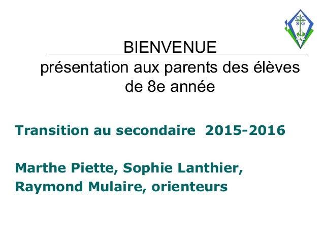BIENVENUE présentation aux parents des élèves de 8e année Transition au secondaire 2015-2016 Marthe Piette, Sophie Lanthie...