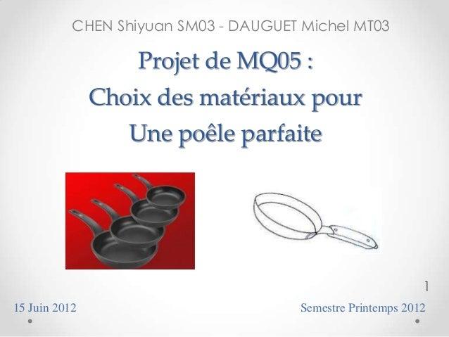 CHEN Shiyuan SM03 - DAUGUET Michel MT03  Projet de MQ05 : Choix des matériaux pour  Une poêle parfaite  1 15 Juin 2012  Se...