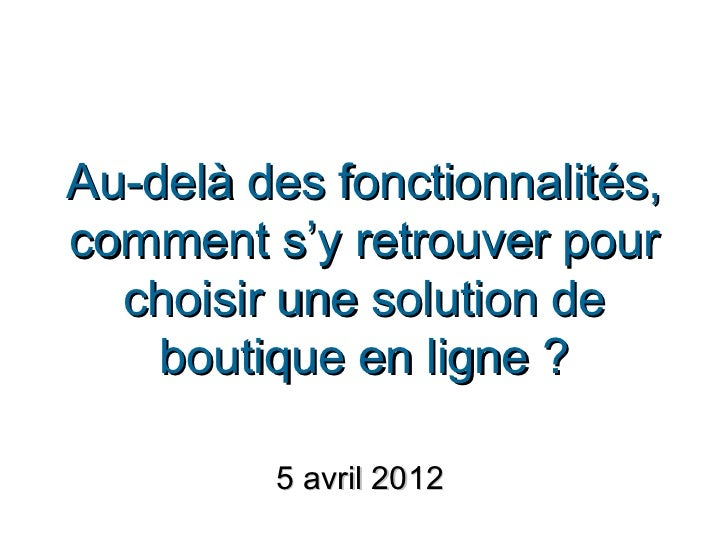 Au-delà des fonctionnalités,comment s'y retrouver pour  choisir une solution de    boutique en ligne ?         5 avril 2012
