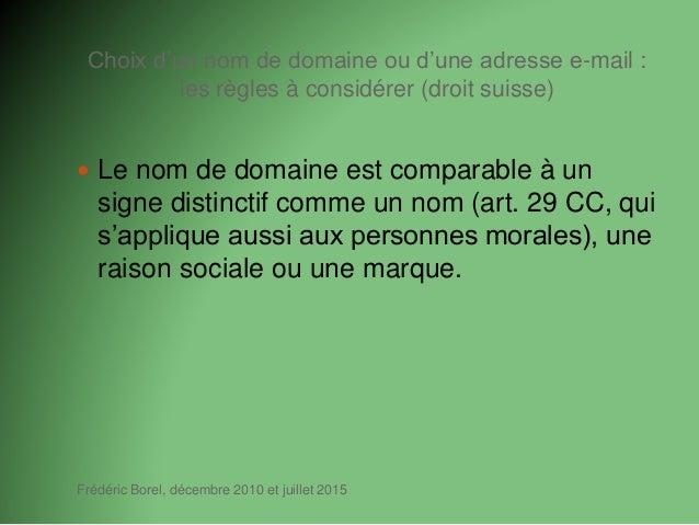 Choix d'un nom de domaine ou d'une adresse e-mail : les règles à considérer (droit suisse) Frédéric Borel, décembre 2010 e...