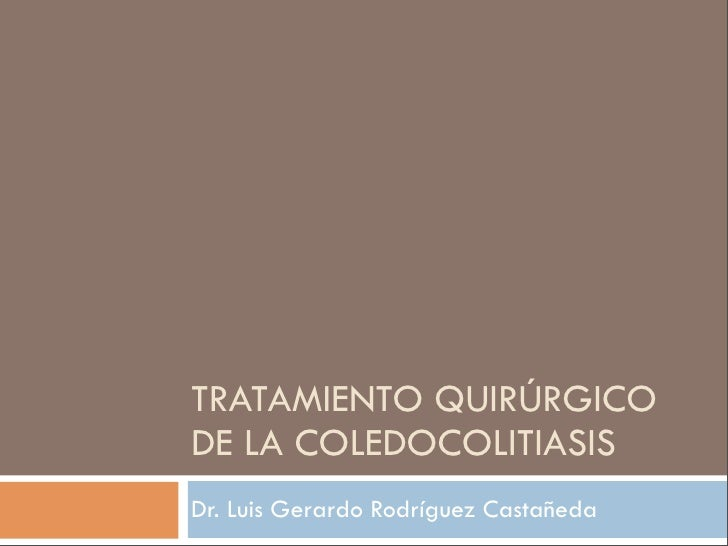 TRATAMIENTO QUIRÚRGICO DE LA COLEDOCOLITIASIS Dr. Luis Gerardo Rodríguez Castañeda
