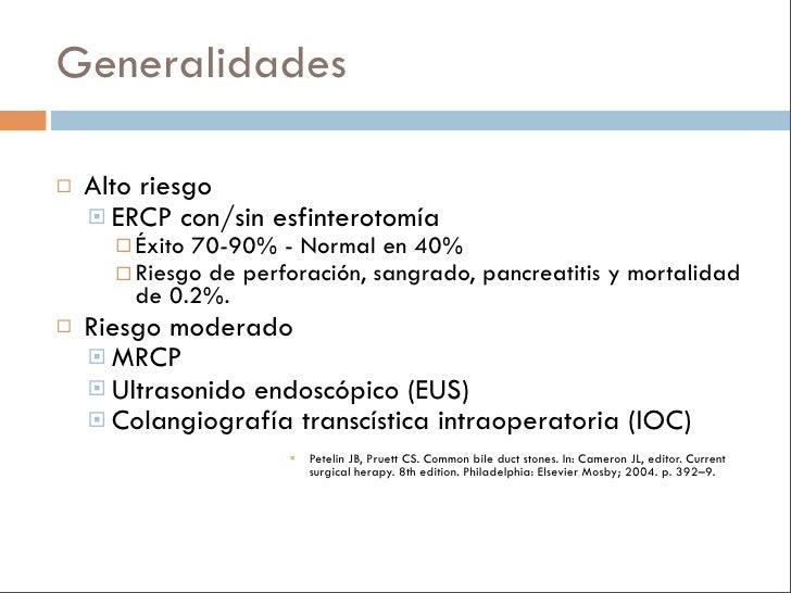 Generalidades     Alto riesgo      ERCP con/sin esfinterotomía        Éxito 70-90% - Normal en 40%        Riesgo de pe...
