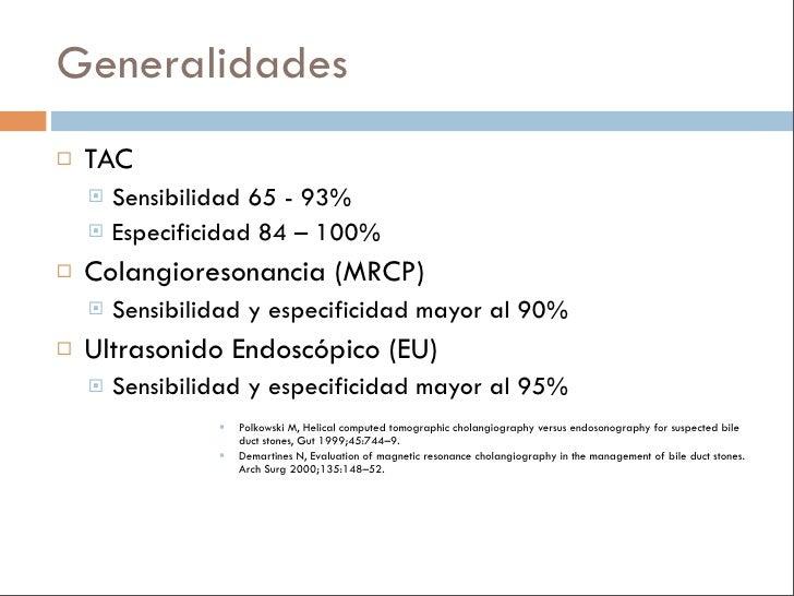 Generalidades    TAC      Sensibilidad 65 - 93%      Especificidad 84 – 100%     Colangioresonancia (MRCP)        Sen...