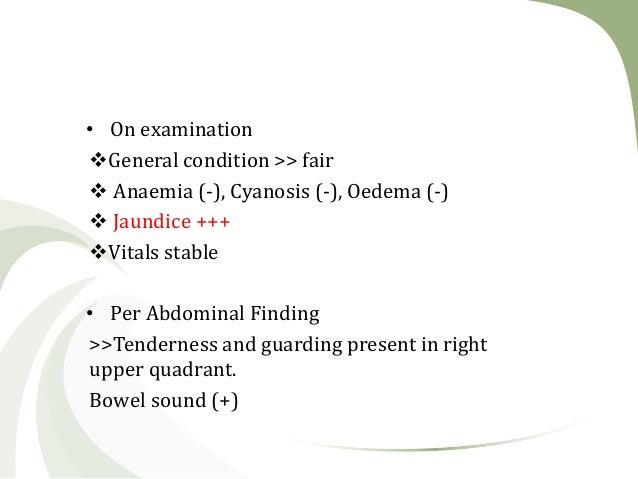 • On examination General condition >> fair  Anaemia (-), Cyanosis (-), Oedema (-)  Jaundice +++ Vitals stable • Per Ab...