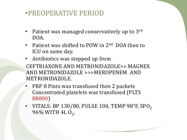 •PREOPERATIVE PERIOD • Patient was managed conservatively up to 3rd DOA. • Patient was shifted to POW in 2nd DOA then to I...