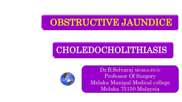 OBSTRUCTIVE JAUNDICE Dr.B.Selvaraj MS;Mch;FICS; Professor Of Surgery Melaka Manipal Medical college Melaka 75150 Malaysia ...