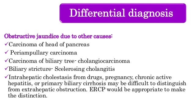 Differential diagnosis Obstructive jaundice due to other causes: Carcinoma of head of pancreas  Periampullary carcinoma ...