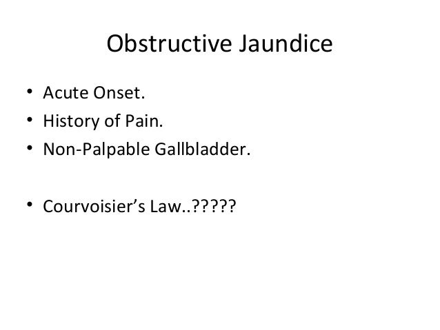 Obstructive Jaundice • Acute Onset. • History of Pain. • Non-Palpable Gallbladder. • Courvoisier's Law..?????
