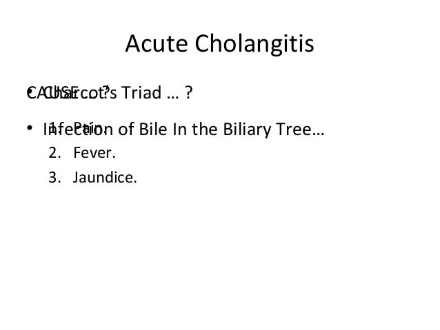 Acute Cholangitis CAUSE … ? • Infection of Bile In the Biliary Tree… • Charcot's Triad … ? 1. Pain. 2. Fever. 3. Jaundice.