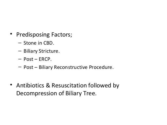 • Predisposing Factors; – Stone in CBD. – Biliary Stricture. – Post – ERCP. – Post – Biliary Reconstructive Procedure. • A...