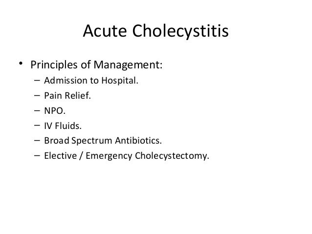 Acute Cholecystitis • Principles of Management: – Admission to Hospital. – Pain Relief. – NPO. – IV Fluids. – Broad Spectr...