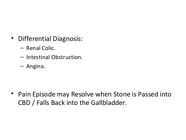 • Differential Diagnosis: – Renal Colic. – Intestinal Obstruction. – Angina. • Pain Episode may Resolve when Stone is Pass...