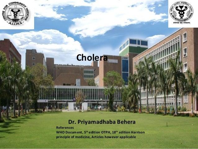 Cholera  Dr. Priyamadhaba Behera  References WHO Document, 5th edition OTPH, 18th edition Harrison principle of medicine, ...