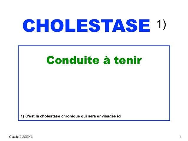 CHOLESTASE 1) Conduite à tenir 1) C'est la cholestase chronique qui sera envisagée ici Claude EUGÈNE !1
