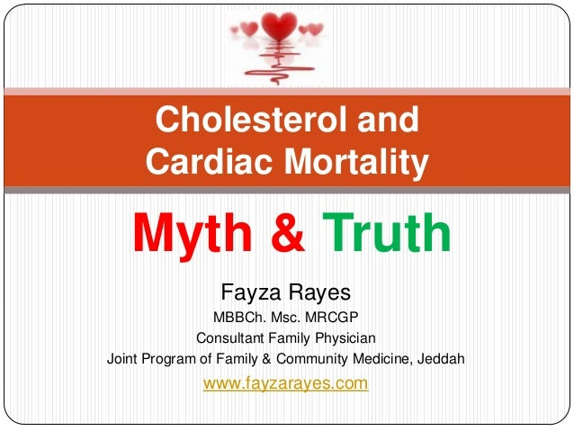 Cholesterol and     Cardiac Mortality   Myth & Truth                Fayza Rayes                MBBCh. Msc. MRCGP          ...