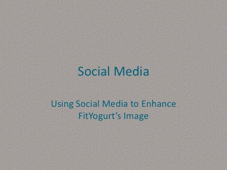 Social Media<br />Using Social Media to Enhance FitYogurt's Image<br />