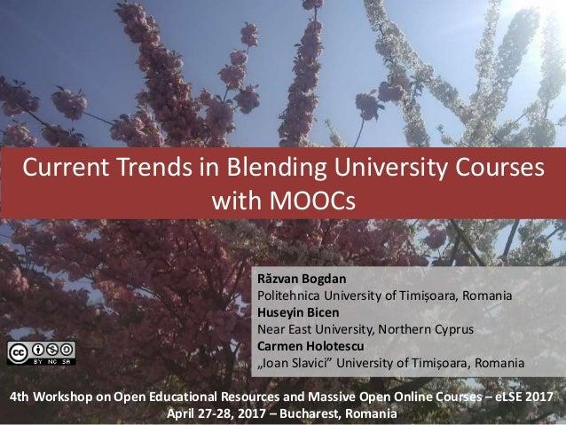 Current Trends in Blending University Courses with MOOCs Răzvan Bogdan Politehnica University of Timișoara, Romania Huseyi...