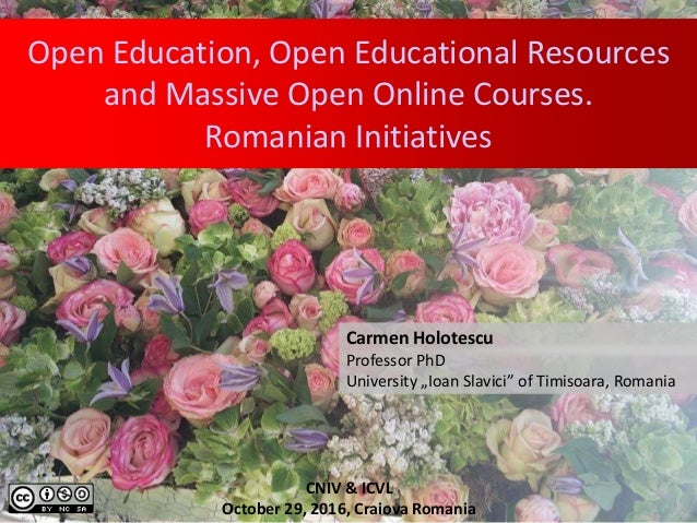 Open Education, Open Educational Resources and Massive Open Online Courses. Romanian Initiatives Carmen Holotescu Professo...