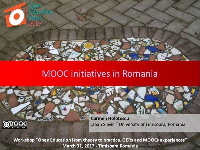 "MOOC initiatives in Romania Carmen Holotescu ""Ioan Slavici"" University of Timisoara, Romania Workshop ""Open Education from..."