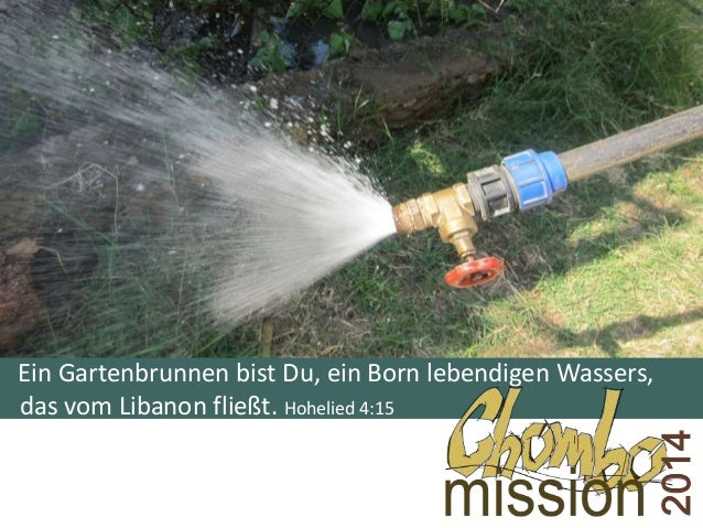 Ein Gartenbrunnen bist Du, ein Born lebendigen Wassers, das vom Libanon fließt. Hohelied 4:15 2014