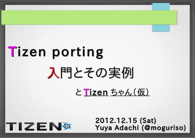 T izen porting     入門とその実例         と T izen ちゃん(仮)             2012.12.15 (Sat)             Yuya Adachi (@moguriso)
