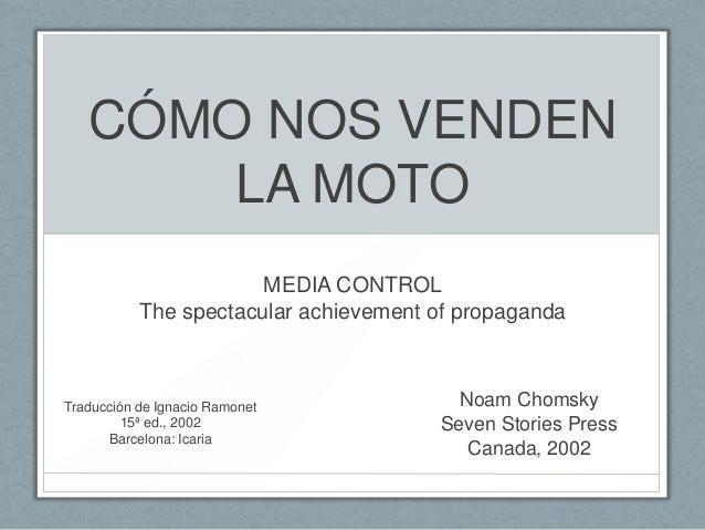 CÓMO NOS VENDEN LA MOTO MEDIA CONTROL The spectacular achievement of propaganda  Traducción de Ignacio Ramonet 15ª ed., 20...