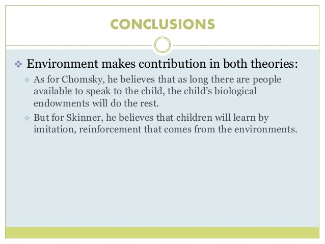 skinners theory Skinner's theory simply states those employees' behaviors that lead to positive  outcomes will be repeated and behaviors that lead to negative outcomes will not .