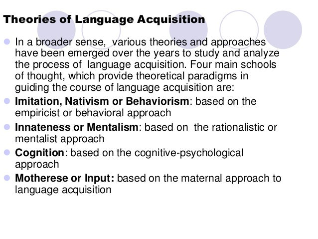 language acquisition theories This essay will deal with three theories of language acquisition: the linguistic theory, behaviourist theory and social interactionist theory.
